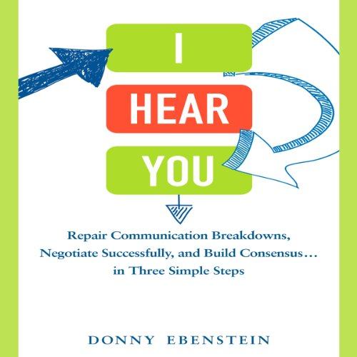I Hear You: Repair Communication Breakdowns, Negotiate Successfully, and Build Consensus . . . in Three Simple Steps - Donny Ebenstein - quotes, rating, reviews, where to buy