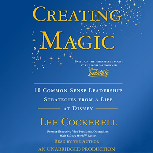 Creating Magic: 10 Common Sense Leadership Strategies from a Life at Disney -  Lee Cockerell - reviews for audiobook - reviews, quotes, summary