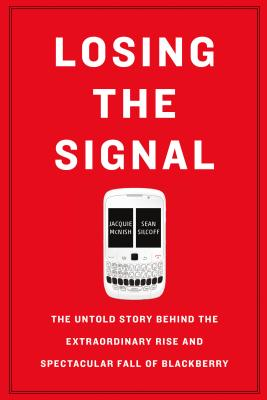 Losing the Signal: The Untold Story Behind the Extraordinary Rise and Spectacular Fall of BlackBerry - Jacquie McNish, Sean Silcoff - quotes, rating, reviews, where to buy