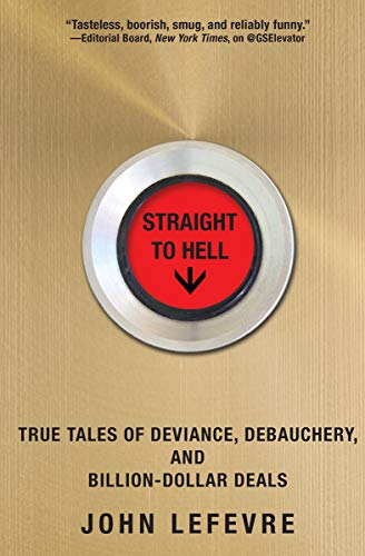 Straight to Hell: True Tales of Deviance, Debauchery, and Billion-Dollar Deals - John LeFevre - quotes, rating, reviews, where to buy