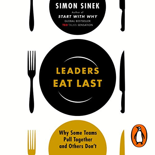 Leaders Eat Last: Why Some Teams Pull Together and Others Don't - Simon Sinek - reviews, quotes, summary