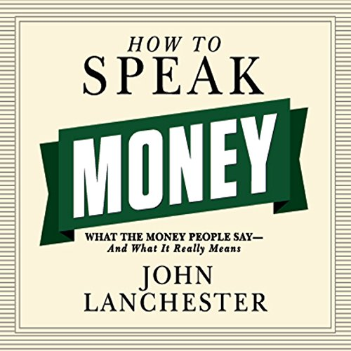 How to Speak Money: What the Money People Say — And What It Really Means - John Lanchester How to Speak Money: What the Money People Say — And What It Really Means - John Lanchester - quotes, rating, reviews, where to buy