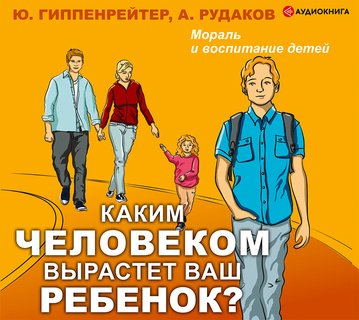 Каким человеком вырастет ваш ребенок? Мораль и воспитание детей - Алексей Рудаков, Юлия Борисовна Гиппенрейтер  - цитаты, рейтинг, отзывы, где купить