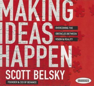 Making Ideas Happen: Overcoming the Obstacles Between Vision and Reality -  Scott Belsky - quotes, rating, reviews, where to buy
