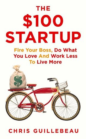 The $100 Startup: Reinvent the Way You Make a Living, Do What You Love, and Create a New Future - Chris Guillebeau - quotes, rating, reviews, where to buy